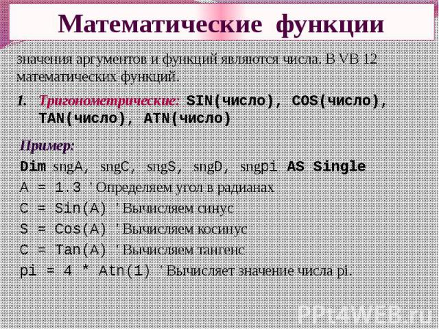 Математические функции Значения аргументов и функций являются числа. В VB 12 математических функций. Тригонометрические: SIN(число), COS(число), TAN(число), ATN(число) Пример:Dim sngA, sngC, sngS, sngD, sngpi AS SingleA = 1.3 ' Определяем угол в рад…