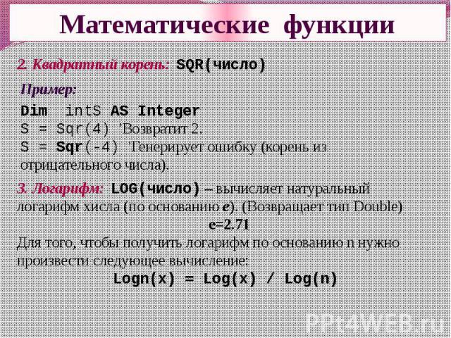 Математические функции Пример:Dim intS AS IntegerS = Sqr(4) 'Возвратит 2.S = Sqr(-4) 'Генерирует ошибку (корень из отрицательного числа). 3. Логарифм: LOG(число) – вычисляет натуральный логарифм xисла (по основанию e). (Возвращает тип Double) е=2.71…