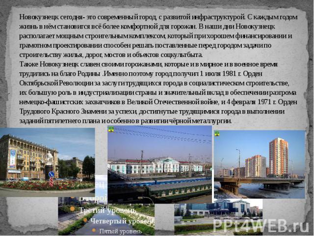 Новокузнецк сегодня- это современный город, с развитой инфраструктурой. С каждым годом жизнь в нём становится всё более комфортной для горожан. В наши дни Новокузнецк располагает мощным строительным комплексом, который при хорошем финансировании и г…