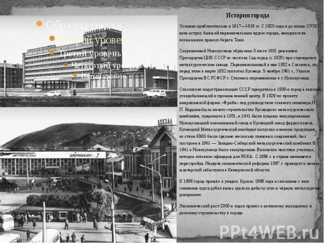 Основан приблизительно в 1617—1618 гг. С 1620 года и до конца XVIII века острог, бывший первоначальным ядром города, находился на возвышении правого берега Томи.Современный Новокузнецк образован 3 июля 1931 решением Президиума ЦИК СССР из посёлка Са…