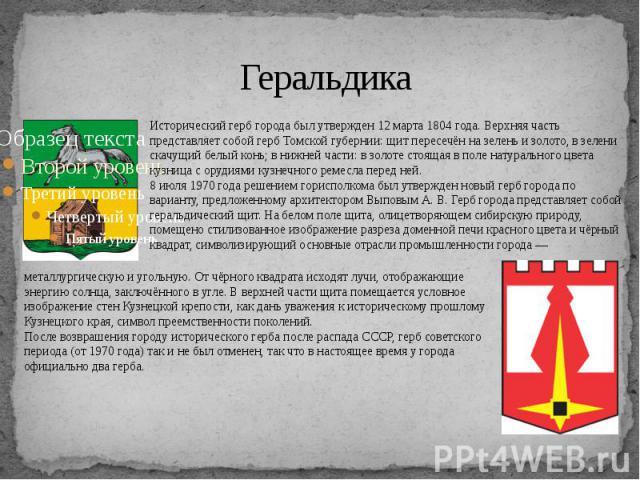 Геральдика Исторический герб города был утвержден 12 марта 1804 года. Верхняя часть представляет собой герб Томской губернии: щит пересечён на зелень и золото, в зелени скачущий белый конь; в нижней части: в золоте стоящая в поле натурального цвета …