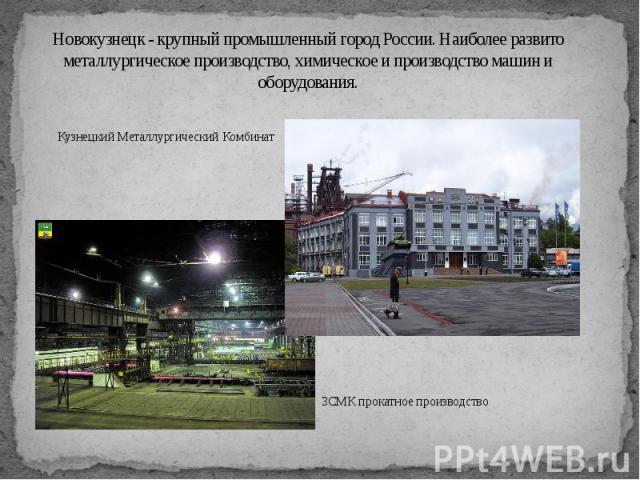 Новокузнецк - крупный промышленный город России. Наиболее развито металлургическое производство, химическое и производство машин и оборудования.