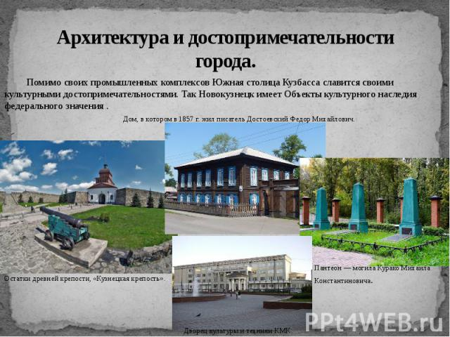 Архитектура и достопримечательности города. Помимо своих промышленных комплексов Южная столица Кузбасса славится своими культурными достопримечательностями. Так Новокузнецк имеет Объекты культурного наследия федерального значения .