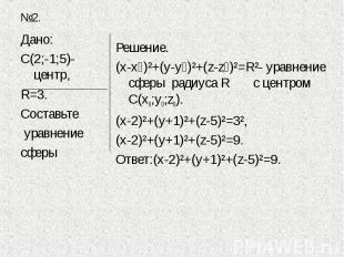 Дано:С(2;-1;5)-центр,R=3.Составьте уравнение сферы Решение.(х-х₀)²+(у-у₀)²+(z-z₀
