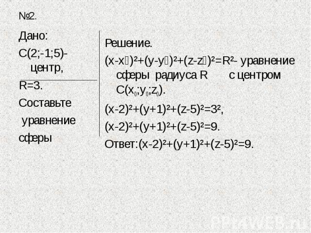 Дано:С(2;-1;5)-центр,R=3.Составьте уравнение сферы Решение.(х-х₀)²+(у-у₀)²+(z-z₀)²=R²- уравнение сферы радиуса R с центром С(х0;у0;z0).(х-2)²+(у+1)²+(z-5)²=3²,(х-2)²+(у+1)²+(z-5)²=9.Ответ:(х-2)²+(у+1)²+(z-5)²=9.