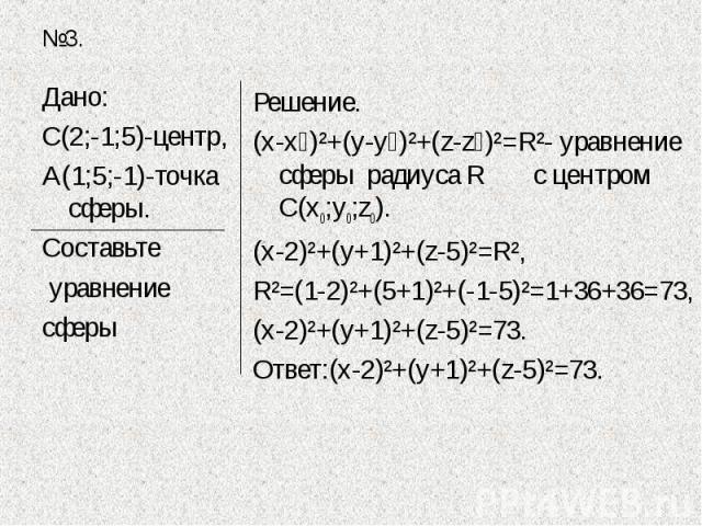 Дано:С(2;-1;5)-центр,А(1;5;-1)-точка сферы.Составьте уравнение сферы Решение.(х-х₀)²+(у-у₀)²+(z-z₀)²=R²- уравнение сферы радиуса R с центром С(х0;у0;z0).(х-2)²+(у+1)²+(z-5)²=R²,R²=(1-2)²+(5+1)²+(-1-5)²=1+36+36=73,(х-2)²+(у+1)²+(z-5)²=73.Ответ:(х-2)²…