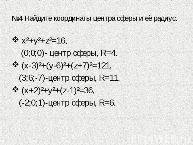 №4 Найдите координаты центра сферы и её радиус. х²+у²+z²=16, (0;0;0)- центр сферы, R=4. (х-3)²+(у-6)²+(z+7)²=121, (3;6;-7)-центр сферы, R=11. (х+2)²+у²+(z-1)²=36, (-2;0;1)-центр сферы, R=6.