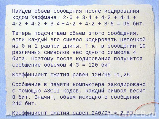 Найдем объем сообщения после кодирования кодом Хаффмана: 2·6 + 3·4 + 4·2 + 4·1 + 4·2 + 4·2 + 3·4 + 4·2 + 4·2 + 3·5 = 95 бит.Теперь подсчитаем объем этого сообщения, если каждый его символ кодировать цепочкой из 0 и 1 равной длины. Т.к. в сообщении 1…
