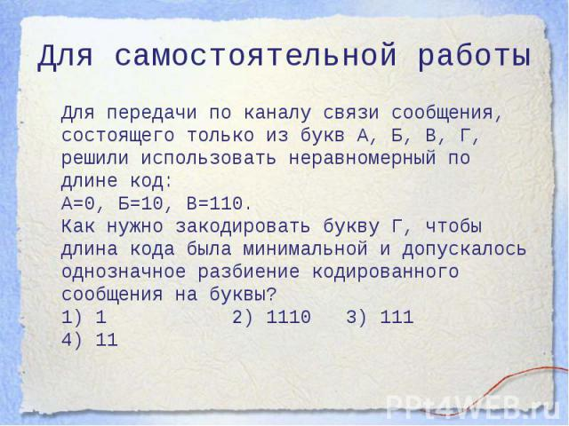 Для самостоятельной работы Для передачи по каналу связи сообщения, состоящего только из букв А, Б, В, Г, решили использовать неравномерный по длине код: A=0, Б=10, В=110. Как нужно закодировать букву Г, чтобы длина кода была минимальной и допускалос…