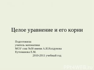 Целое уравнение и его корни Подготовила:учитель математикиМОУ сош №30 имени А.И.