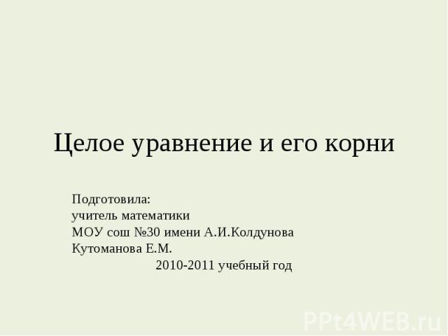 Целое уравнение и его корни Подготовила:учитель математикиМОУ сош №30 имени А.И.КолдуноваКутоманова Е.М.2010-2011 учебный год