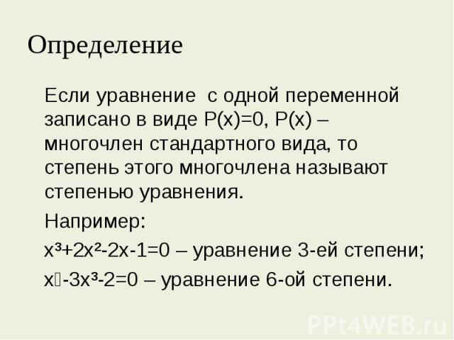 Если уравнение с одной переменной записано в виде Р(х)=0, Р(х) – многочлен стандартного вида, то степень этого многочлена называют степенью уравнения.Например: х³+2х²-2х-1=0 – уравнение 3-ей степени; х⁶-3х³-2=0 – уравнение 6-ой степени.