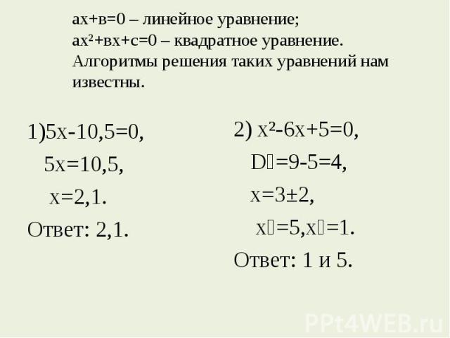 ах+в=0 – линейное уравнение; ах²+вх+с=0 – квадратное уравнение.Алгоритмы решения таких уравнений нам известны. 1)5х-10,5=0,5х=10,5, х=2,1.Ответ: 2,1. 2) х²-6х+5=0, D₁=9-5=4, х=3±2, х₁=5,х₂=1.Ответ: 1 и 5.