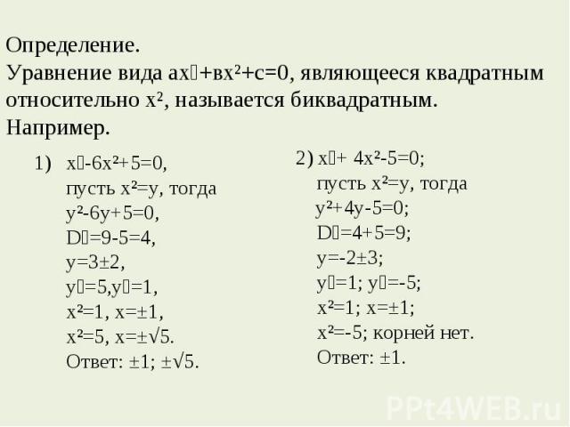 Определение. Уравнение вида ах⁴+вх²+с=0, являющееся квадратным относительно х², называется биквадратным.Например. х⁴-6х²+5=0, пусть х²=у, тогда у²-6у+5=0, D₁=9-5=4, у=3±2,у₁=5,у₂=1, х²=1, х=±1, х²=5, х=±√5.Ответ: ±1; ±√5. 2) х⁴+ 4х²-5=0; пусть х²=у,…