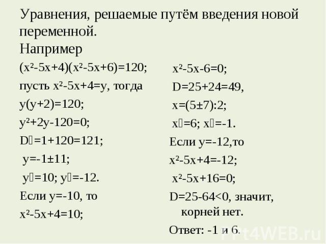 Уравнения, решаемые путём введения новой переменной.Например (х²-5х+4)(х²-5х+6)=120; пусть х²-5х+4=у, тогда у(у+2)=120; у²+2у-120=0; D₁=1+120=121; у=-1±11; у₁=10; у₂=-12. Если у=-10, то х²-5х+4=10; х²-5х-6=0; D=25+24=49, х=(5±7):2; х₁=6; х₂=-1.Если …