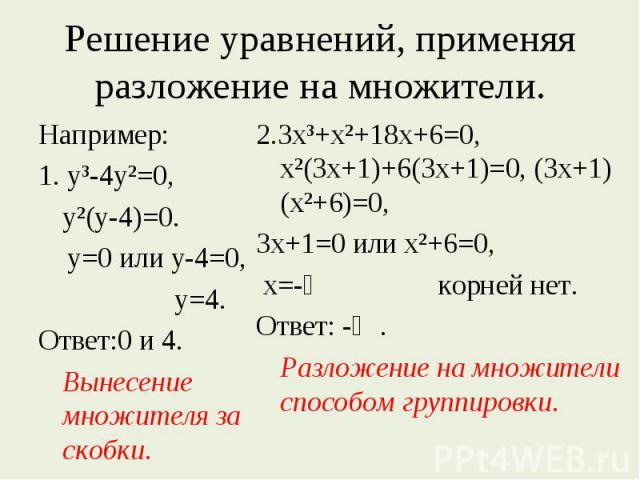 Решение уравнений, применяя разложение на множители. Например:1. у³-4у²=0,у²(у-4)=0. у=0 или у-4=0, у=4.Ответ:0 и 4.Вынесение множителя за скобки. 2.3х³+х²+18х+6=0, х²(3х+1)+6(3х+1)=0, (3х+1)(х²+6)=0, 3х+1=0 или х²+6=0, х=-⅓ корней нет.Ответ: -⅓.Раз…