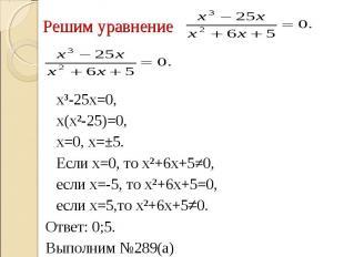 Решим уравнение х³-25х=0,х(х²-25)=0, х=0, х=±5.Если х=0, то х²+6х+5≠0, если х=-5