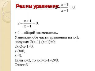 Решим уравнение: х-1 – общий знаменатель.Умножим обе части уравнения на х-1, пол