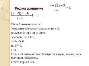 Решим уравнение Общий знаменатель х-3.Умножим обе части уравнения на х-3, получи