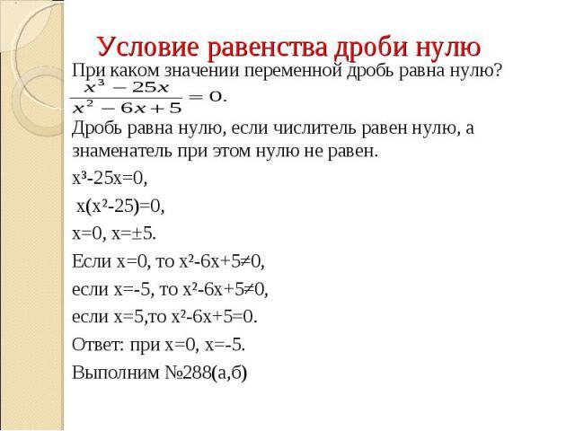 При каком значении переменной дробь равна нулю?Дробь равна нулю, если числитель равен нулю, а знаменатель при этом нулю не равен.х³-25х=0, х(х²-25)=0, х=0, х=±5.Если х=0, то х²-6х+5≠0, если х=-5, то х²-6х+5≠0, если х=5,то х²-6х+5=0. Ответ: при х=0, …