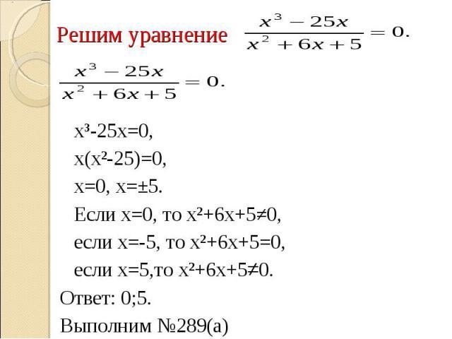 Решим уравнение х³-25х=0,х(х²-25)=0, х=0, х=±5.Если х=0, то х²+6х+5≠0, если х=-5, то х²+6х+5=0, если х=5,то х²+6х+5≠0. Ответ: 0;5.Выполним №289(а)