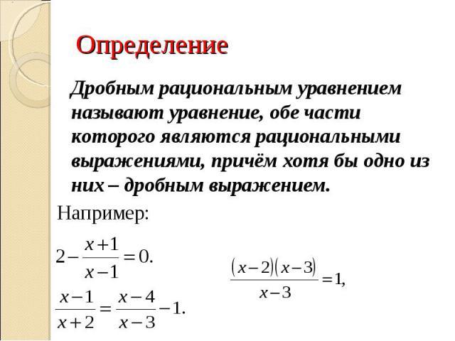 Определение Дробным рациональным уравнением называют уравнение, обе части которого являются рациональными выражениями, причём хотя бы одно из них – дробным выражением.Например:
