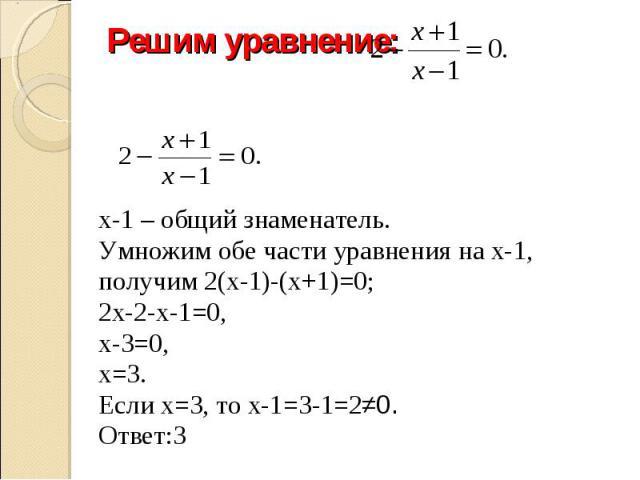 Решим уравнение: х-1 – общий знаменатель.Умножим обе части уравнения на х-1, получим 2(х-1)-(х+1)=0; 2х-2-х-1=0, х-3=0, х=3.Если х=3, то х-1=3-1=2≠0.Ответ:3