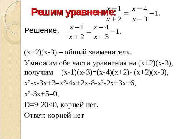 Решим уравнение: Решение.(х+2)(х-3) – общий знаменатель.Умножим обе части уравнения на (х+2)(х-3), получим (х-1)(х-3)=(х-4)(х+2)- (х+2)(х-3), х²-х-3х+3=х²-4х+2х-8-х²-2х+3х+6, х²-3х+5=0, D=9-20