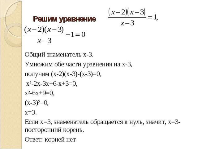 Решим уравнение Общий знаменатель х-3.Умножим обе части уравнения на х-3, получим (х-2)(х-3)-(х-3)=0, х²-2х-3х+6-х+3=0, х²-6х+9=0, (х-3)²=0, х=3.Если х=3, знаменатель обращается в нуль, значит, х=3-посторонний корень. Ответ: корней нет