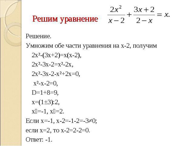 Решим уравнение Решение.Умножим обе части уравнения на х-2, получим 2х²-(3х+2)=х(х-2), 2х²-3х-2=х²-2х, 2х²-3х-2-х²+2х=0, х²-х-2=0,D=1+8=9, х=(1±3):2, х₁=-1, х₂=2.Если х=-1, х-2=-1-2=-3≠0; если х=2, то х-2=2-2=0.Ответ: -1.