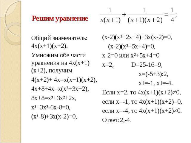 Решим уравнение Общий знаменатель: 4х(х+1)(х+2).Умножим обе части уравнения на 4х(х+1)(х+2), получим 4(х+2)+ 4х=х(х+1)(х+2), 4х+8+4х=х(х²+3х+2), 8х+8=х³+3х²+2х, х³+3х²-6х-8=0,(х³-8)+3х(х-2)=0, (х-2)(х²+2х+4)+3х(х-2)=0,(х-2)(х²+5х+4)=0,х-2=0 или х²+5…