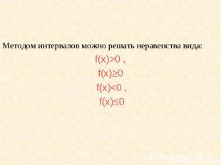 Методом интервалов можно решать неравенства вида: f(х)>0 , f(х)0 f(х)