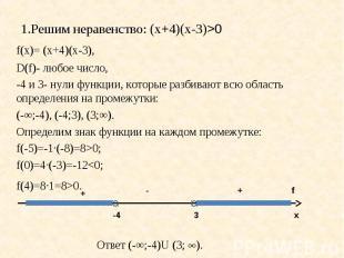 1.Решим неравенство: (х+4)(х-3)>0 f(х)= (х+4)(х-3),D(f)- любое число, -4 и 3- ну