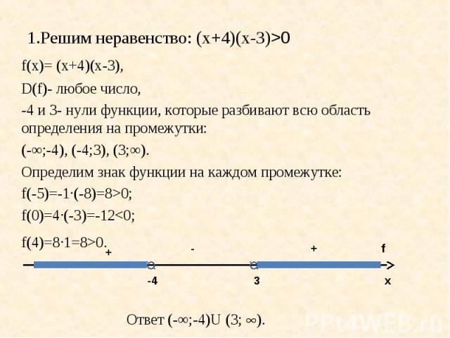 1.Решим неравенство: (х+4)(х-3)>0 f(х)= (х+4)(х-3),D(f)- любое число, -4 и 3- нули функции, которые разбивают всю область определения на промежутки: (-∞;-4), (-4;3), (3;∞). Определим знак функции на каждом промежутке: f(-5)=-1·(-8)=8>0; f(0)=4·(-3)=…