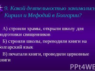 9. Какой деятельностью занимались Кирилл и Мефодий в Болгарии? А) строили храмы,