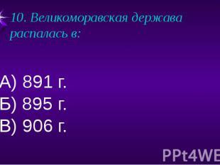 10. Великоморавская держава распалась в:А) 891 г.Б) 895 г.В) 906 г.
