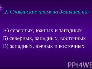 2. Славянские племена делились на: А) северных, южных и западныхБ) северных, зап