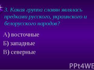 3. Какая группа славян являлась предками русского, украинского и белорусского на