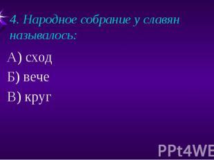 4. Народное собрание у славян называлось:А) сходБ) вечеВ) круг