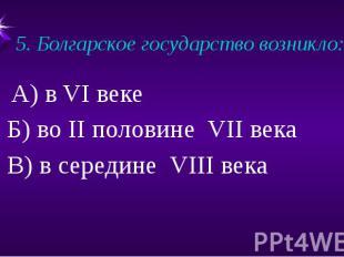5. Болгарское государство возникло:А) в VI веке Б) во II половине VII века В) в