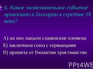 6. Какое знаменательное событие произошло в Болгарии в середине IX века? А) на н
