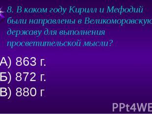 8. В каком году Кирилл и Мефодий были направлены в Великоморавскую державу для в