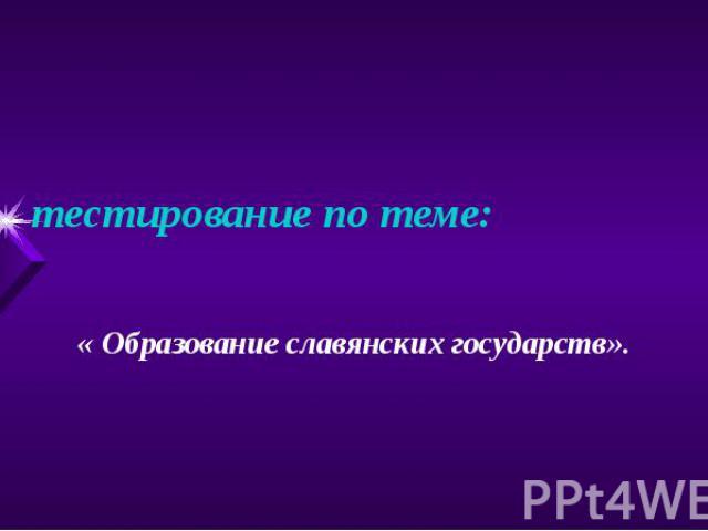 тестирование по теме: « Образование славянских государств».