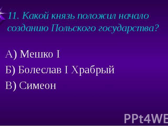 11. Какой князь положил начало созданию Польского государства?А) Мешко IБ) Болеслав I ХрабрыйВ) Симеон