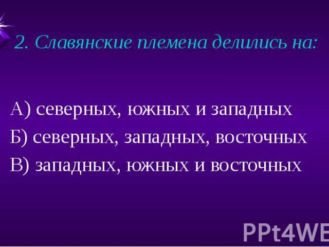 2. Славянские племена делились на: А) северных, южных и западныхБ) северных, западных, восточныхВ) западных, южных и восточных
