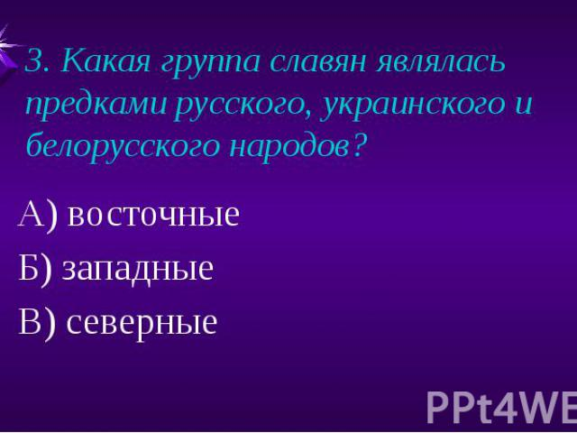 3. Какая группа славян являлась предками русского, украинского и белорусского народов?А) восточныеБ) западныеВ) северные