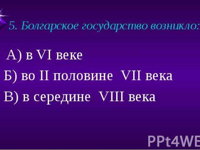 5. Болгарское государство возникло:А) в VI веке Б) во II половине VII века В) в середине VIII века