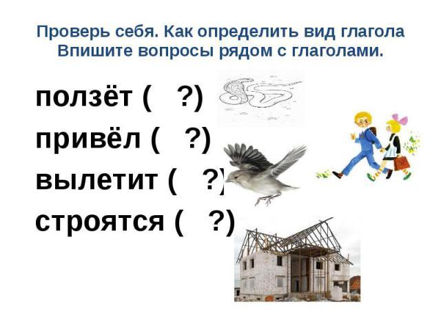 Проверь себя. Как определить вид глаголаВпишите вопросы рядом с глаголами. ползёт ( ?) привёл ( ?) вылетит ( ?) строятся ( ?)