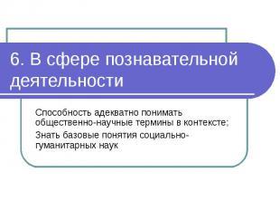 6. В сфере познавательной деятельности Способность адекватно понимать общественн