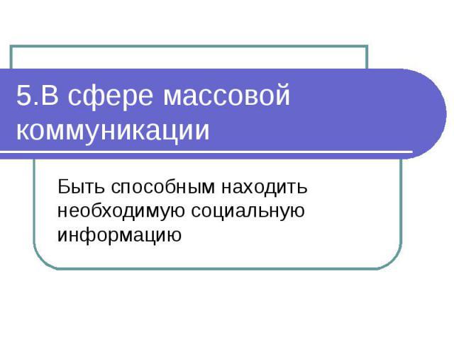 5.В сфере массовой коммуникацииБыть способным находить необходимую социальную информацию